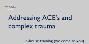 Addressing ACE's and complex trauma