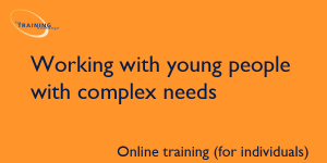 Working with young people with complex needs (online for individuals)
