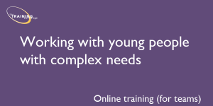 Working with young people with complex needs (online for teams)